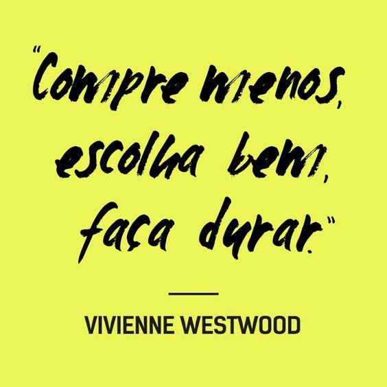 'Compre menos, escolha bem, fala durar' - Vivienne Westwood